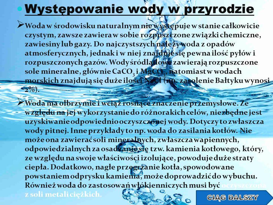 Występowanie wody w przyrodzie Woda w środowisku naturalnym nie występuje w stanie całkowicie czystym, zawsze zawiera w sobie rozpuszczone związki che