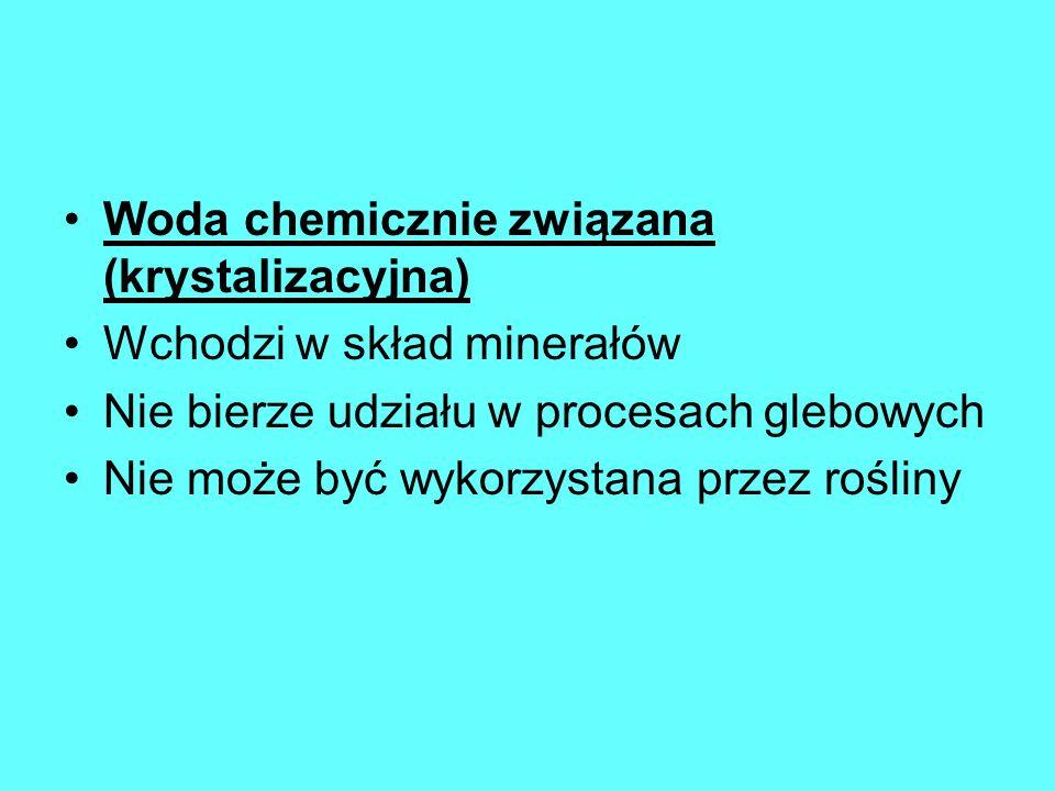 Woda chemicznie związana (krystalizacyjna) Wchodzi w skład minerałów Nie bierze udziału w procesach glebowych Nie może być wykorzystana przez rośliny