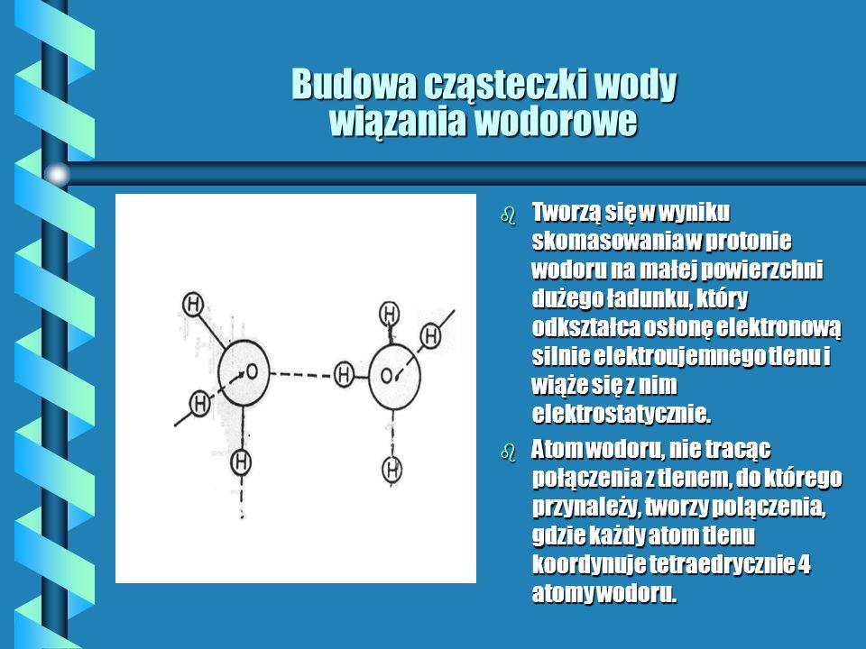 Budowa cząsteczki wody wiązania wodorowe b Tworzą się w wyniku skomasowania w protonie wodoru na małej powierzchni dużego ładunku, który odkształca osłonę elektronową silnie elektroujemnego tlenu i wiąże się z nim elektrostatycznie.