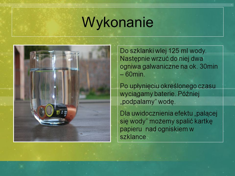 Wykonanie Do szklanki wlej 125 ml wody. Następnie wrzuć do niej dwa ogniwa galwaniczne na ok. 30min – 60min. Po upłynięciu określonego czasu wyciągamy