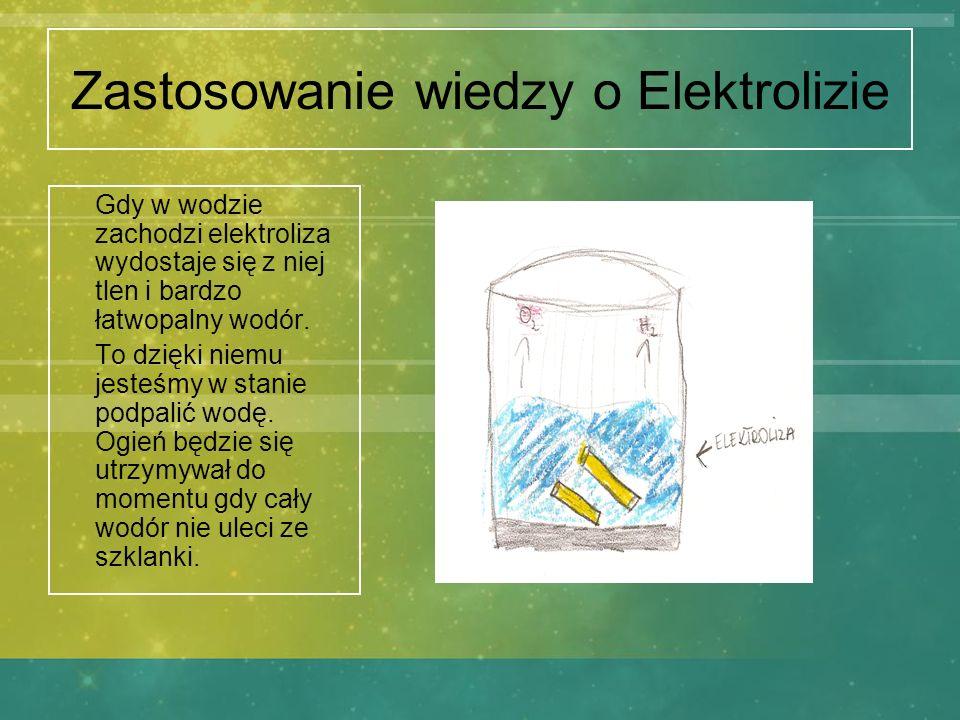 Zastosowanie wiedzy o Elektrolizie Gdy w wodzie zachodzi elektroliza wydostaje się z niej tlen i bardzo łatwopalny wodór. To dzięki niemu jesteśmy w s
