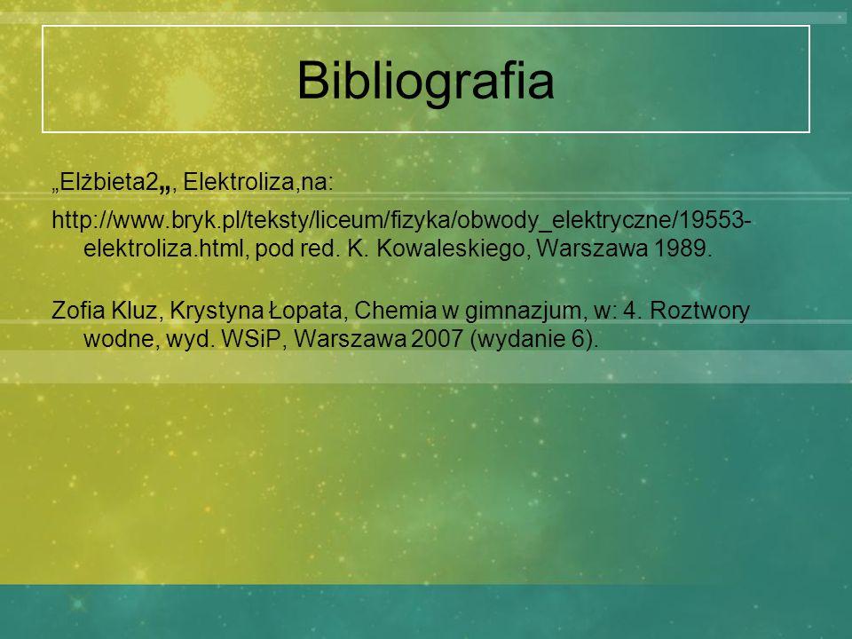 Bibliografia Elżbieta2, Elektroliza,na: http://www.bryk.pl/teksty/liceum/fizyka/obwody_elektryczne/19553- elektroliza.html, pod red. K. Kowaleskiego,