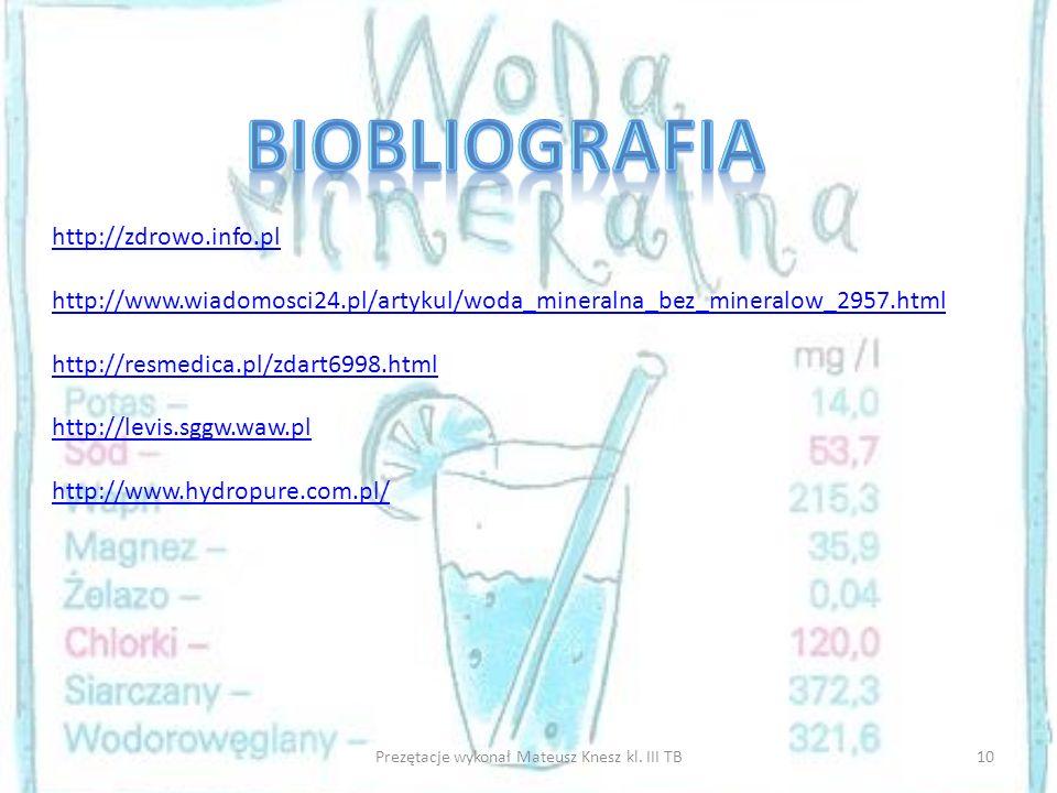10Prezętacje wykonał Mateusz Knesz kl. III TB http://zdrowo.info.pl http://www.wiadomosci24.pl/artykul/woda_mineralna_bez_mineralow_2957.html http://r
