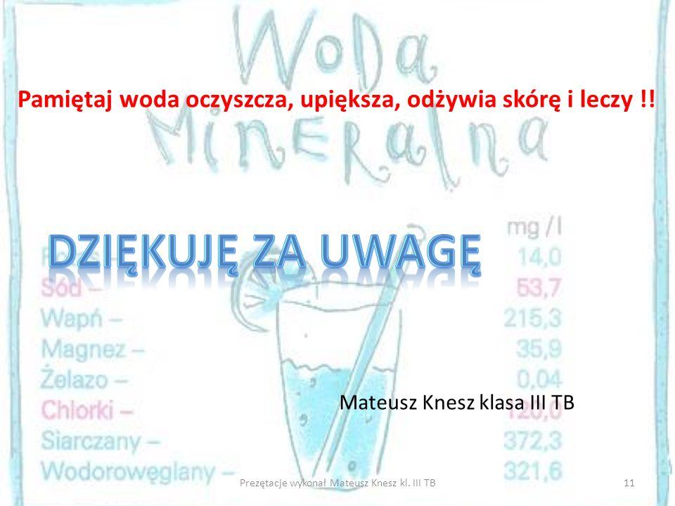 11Prezętacje wykonał Mateusz Knesz kl. III TB Pamiętaj woda oczyszcza, upiększa, odżywia skórę i leczy !! Mateusz Knesz klasa III TB