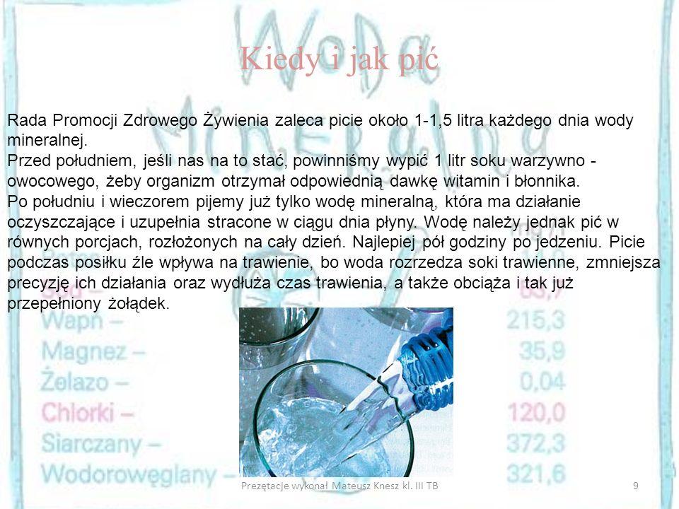 9Prezętacje wykonał Mateusz Knesz kl. III TB Kiedy i jak pić Rada Promocji Zdrowego Żywienia zaleca picie około 1-1,5 litra każdego dnia wody mineraln
