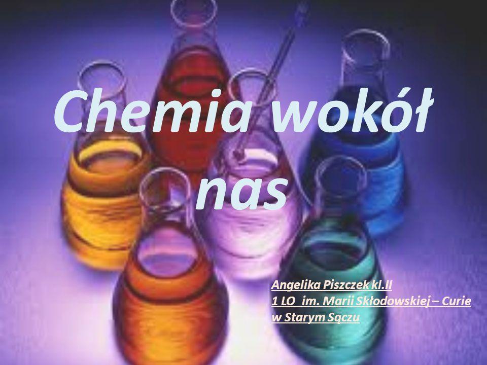 Chemia wokół nas Angelika Piszczek kl.II 1 LO im. Marii Skłodowskiej – Curie w Starym Sączu
