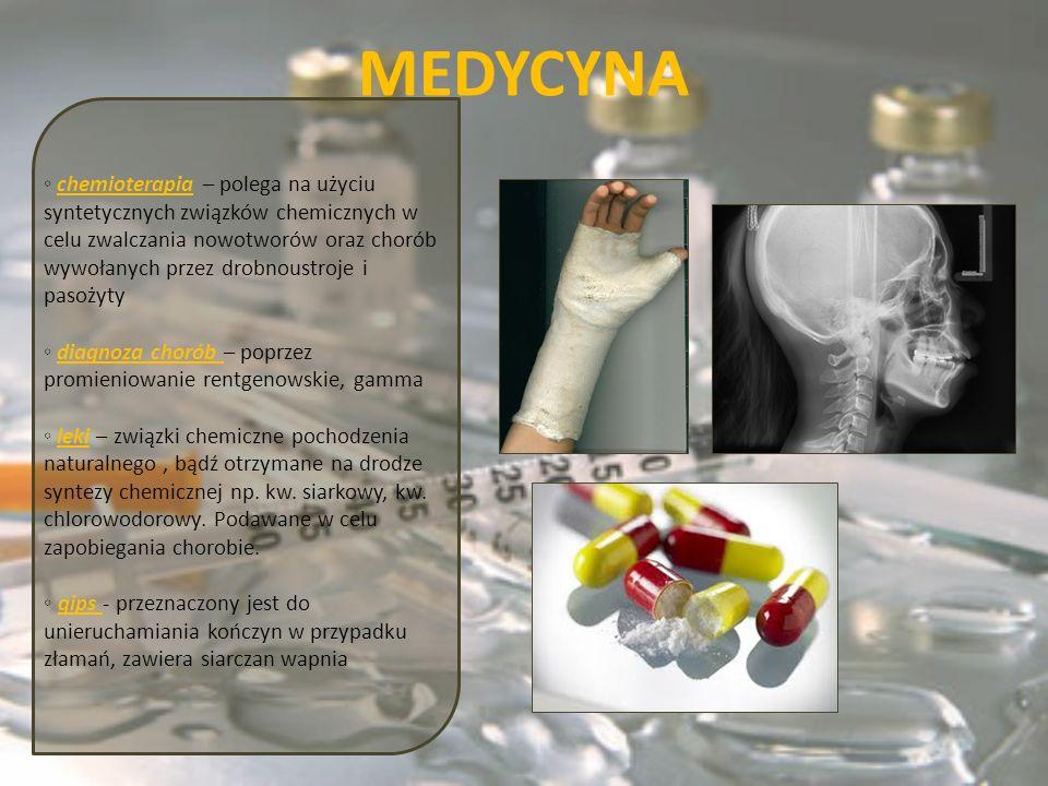 MEDYCYNA chemioterapia – polega na użyciu syntetycznych związków chemicznych w celu zwalczania nowotworów oraz chorób wywołanych przez drobnoustroje i pasożyty diagnoza chorób – poprzez promieniowanie rentgenowskie, gamma leki – związki chemiczne pochodzenia naturalnego, bądź otrzymane na drodze syntezy chemicznej np.