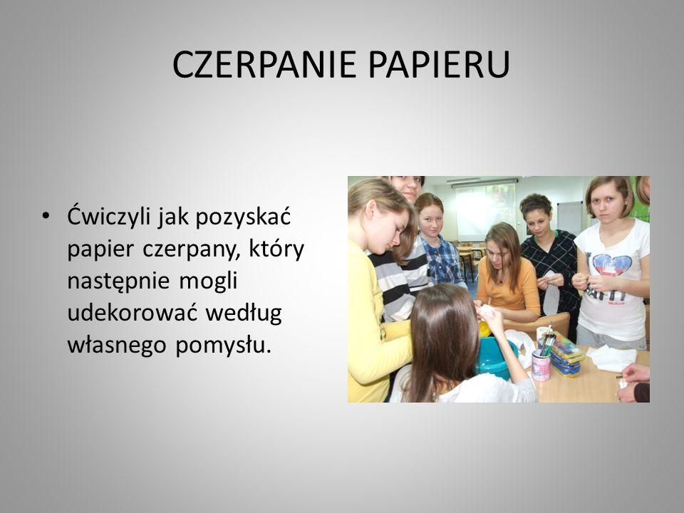 CZERPANIE PAPIERU Ćwiczyli jak pozyskać papier czerpany, który następnie mogli udekorować według własnego pomysłu.