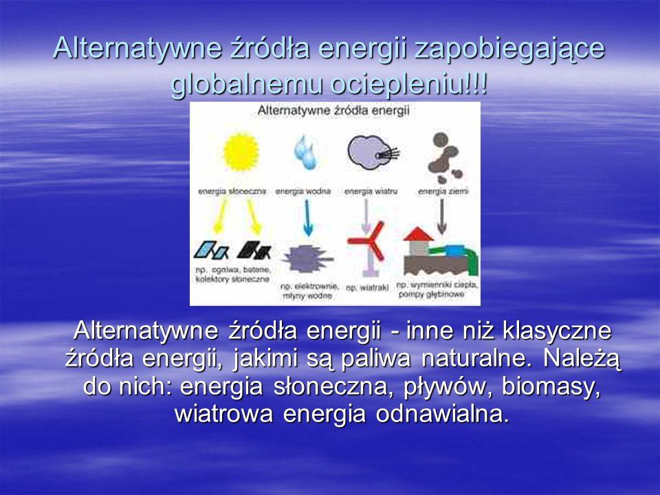 Alternatywne źródła energii zapobiegające globalnemu ociepleniu!!! Alternatywne źródła energii - inne niż klasyczne źródła energii, jakimi są paliwa n