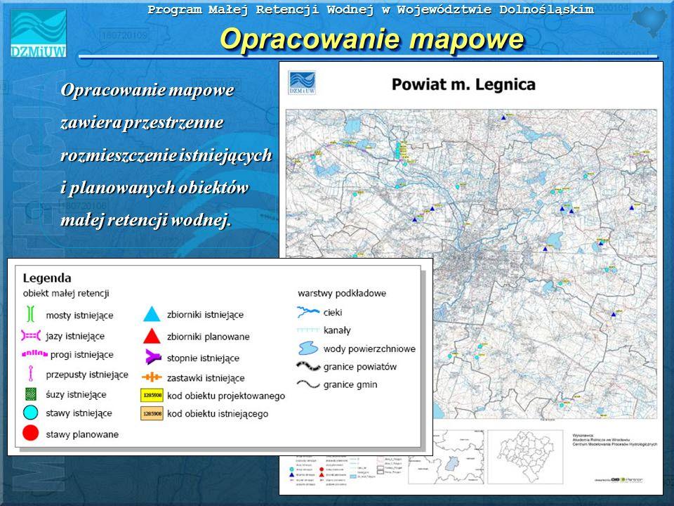 Program Małej Retencji Wodnej w Województwie Dolnośląskim Opracowanie mapowe Opracowanie mapowe zawiera przestrzenne rozmieszczenie istniejących i pla