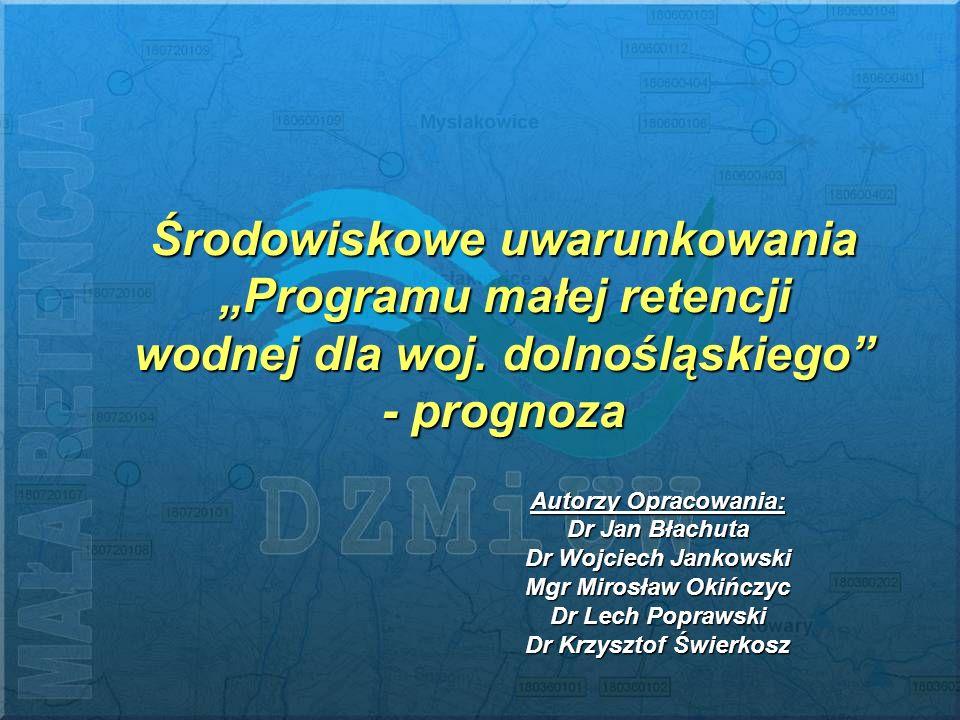 Środowiskowe uwarunkowania Programu małej retencji wodnej dla woj. dolnośląskiego - prognoza Autorzy Opracowania: Dr Jan Błachuta Dr Wojciech Jankowsk