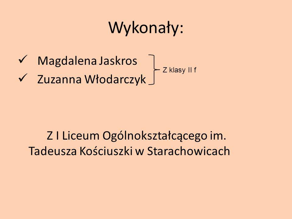 Wykonały: Magdalena Jaskros Zuzanna Włodarczyk Z I Liceum Ogólnokształcącego im. Tadeusza Kościuszki w Starachowicach Z klasy II f