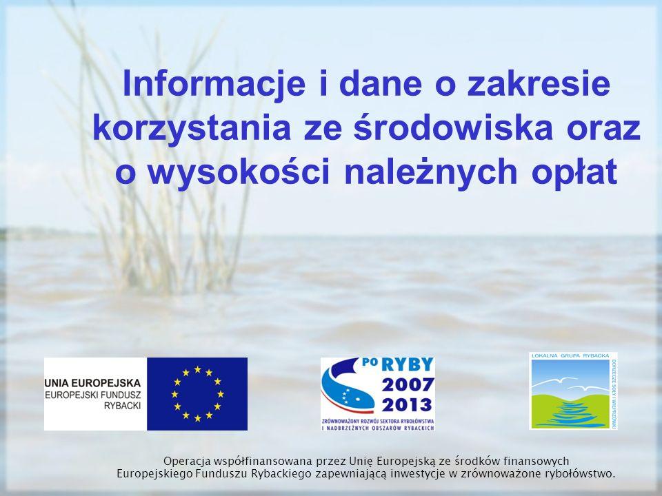Informacje i dane o zakresie korzystania ze środowiska oraz o wysokości należnych opłat Operacja współfinansowana przez Unię Europejską ze środków fin