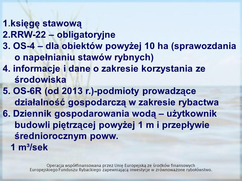 RRW-22 Zestawienie dotyczące powierzchni stawów rybnych oraz ilości ryb wyprodukowanych w stawach rybnych i innych urządzeniach służących do chowu lub hodowli W bieżącym składamy sprawozdanie za 2012 rok w terminie do 15 kwietnia 2013 roku RRW-22 znajduje się w systemie zbierania danych statystycznych statystyki publicznej zgodnie z ustawą z dnia 29 czerwca 1995 roku o statystyce publicznej Operacja współfinansowana przez Unię Europejską ze środków finansowych Europejskiego Funduszu Rybackiego zapewniającą inwestycje w zrównoważone rybołówstwo.