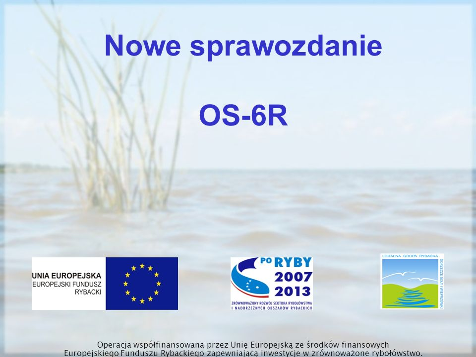 Nowe sprawozdanie OS-6R Operacja współfinansowana przez Unię Europejską ze środków finansowych Europejskiego Funduszu Rybackiego zapewniającą inwestyc