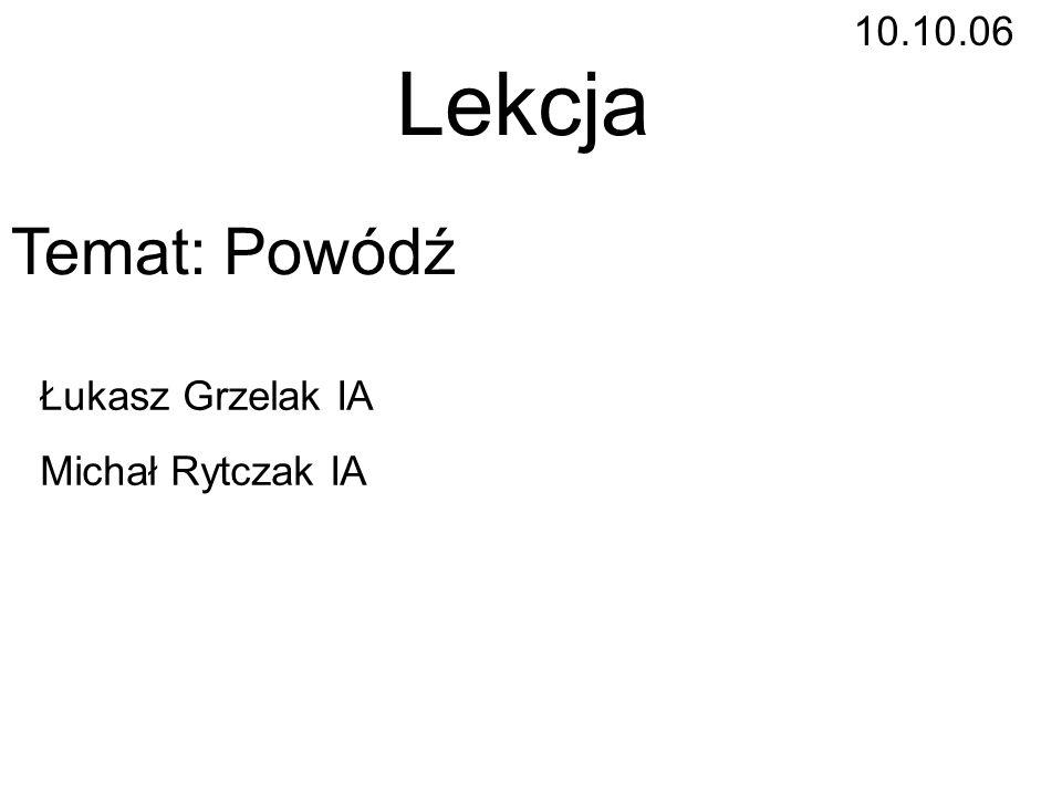 Lekcja Temat: Powódź 10.10.06 Łukasz Grzelak IA Michał Rytczak IA
