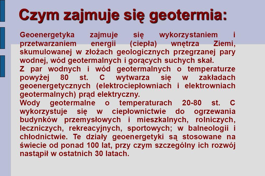 Czym zajmuje się geotermia: Geoenergetyka zajmuje się wykorzystaniem i przetwarzaniem energii (ciepła) wnętrza Ziemi, skumulowanej w złożach geologicznych przegrzanej pary wodnej, wód geotermalnych i gorących suchych skał.