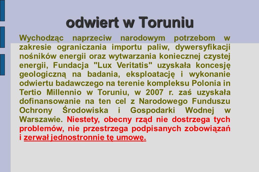 odwiert w Toruniu Wychodząc naprzeciw narodowym potrzebom w zakresie ograniczania importu paliw, dywersyfikacji nośników energii oraz wytwarzania koniecznej czystej energii, Fundacja Lux Veritatis uzyskała koncesję geologiczną na badania, eksploatację i wykonanie odwiertu badawczego na terenie kompleksu Polonia in Tertio Millennio w Toruniu, w 2007 r.