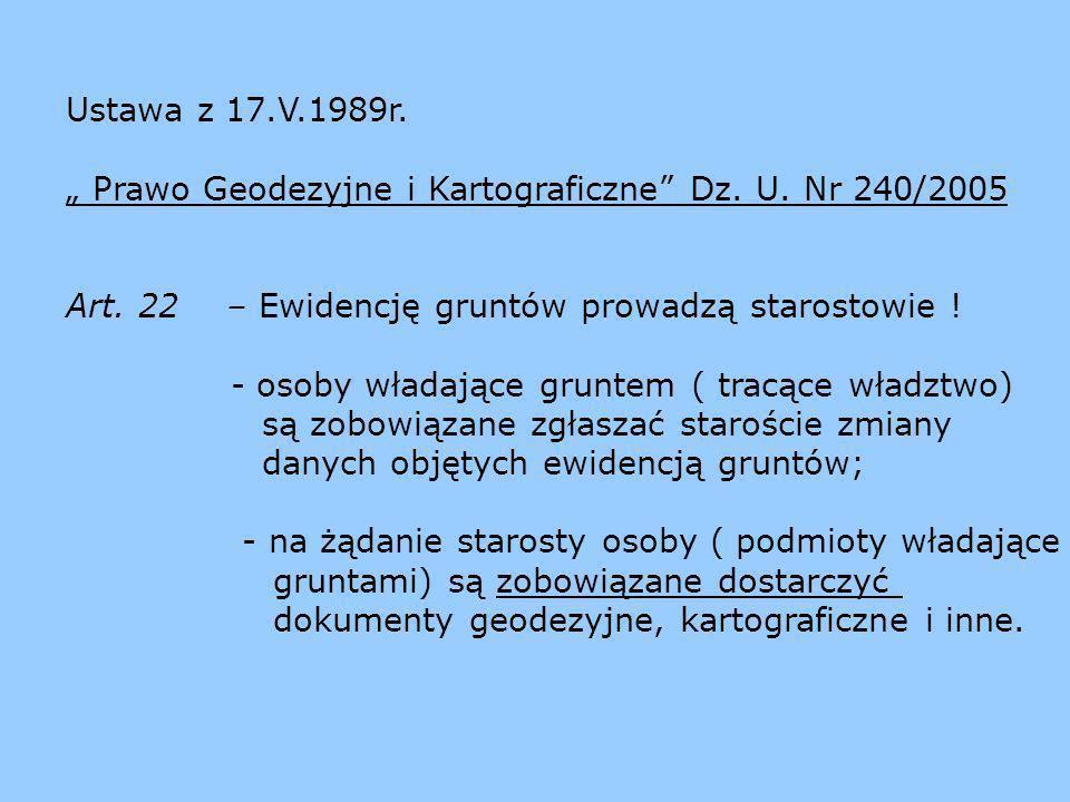 Ustawa z 17.V.1989r. Prawo Geodezyjne i Kartograficzne Dz. U. Nr 240/2005 Art. 22 – Ewidencję gruntów prowadzą starostowie ! - osoby władające gruntem