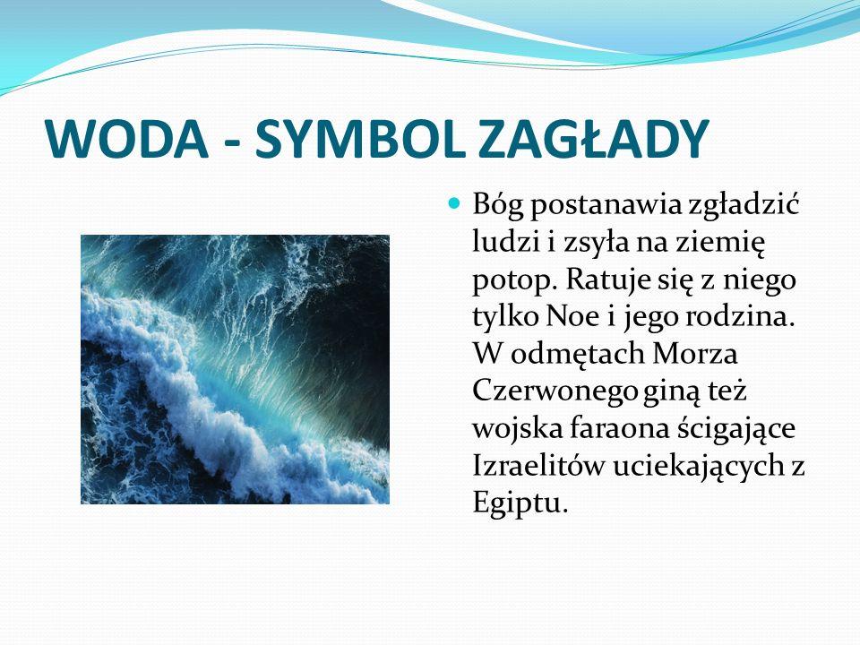 WODA - SYMBOL ZAGŁADY Bóg postanawia zgładzić ludzi i zsyła na ziemię potop. Ratuje się z niego tylko Noe i jego rodzina. W odmętach Morza Czerwonego