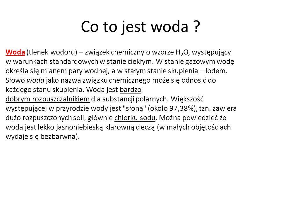 Co to jest woda ? Woda (tlenek wodoru) – związek chemiczny o wzorze H 2 O, występujący w warunkach standardowych w stanie ciekłym. W stanie gazowym wo