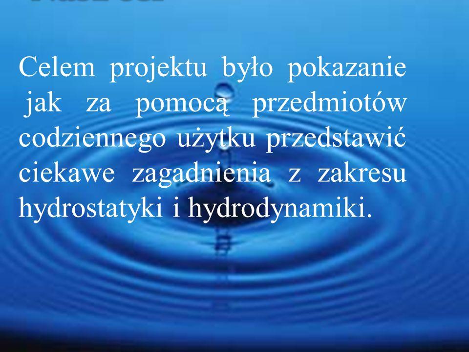 Celem projektu było pokazanie jak za pomocą przedmiotów codziennego użytku przedstawić ciekawe zagadnienia z zakresu hydrostatyki i hydrodynamiki.