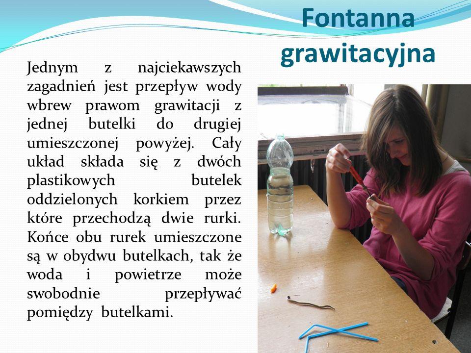 Fontanna grawitacyjna Jednym z najciekawszych zagadnień jest przepływ wody wbrew prawom grawitacji z jednej butelki do drugiej umieszczonej powyżej.
