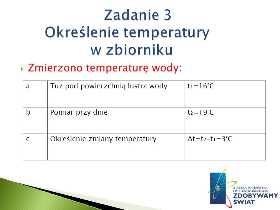 Zmierzono temperaturę wody: aTuż pod powierzchnią lustra wodyt=16°C bPomiar przy dniet=19°C cOkreślenie zmiany temperaturyΔt=t-t=3°C