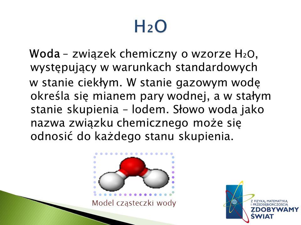 Woda – związek chemiczny o wzorze H O, występujący w warunkach standardowych w stanie ciekłym.
