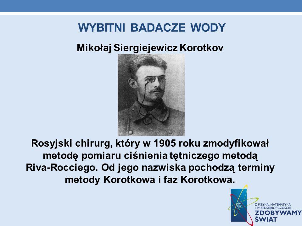 WYBITNI BADACZE WODY Mikołaj Siergiejewicz Korotkov Rosyjski chirurg, który w 1905 roku zmodyfikował metodę pomiaru ciśnienia tętniczego metodą Riva-R