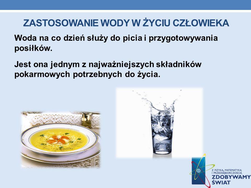 ZASTOSOWANIE WODY W ŻYCIU CZŁOWIEKA Woda na co dzień służy do picia i przygotowywania posiłków. Jest ona jednym z najważniejszych składników pokarmowy