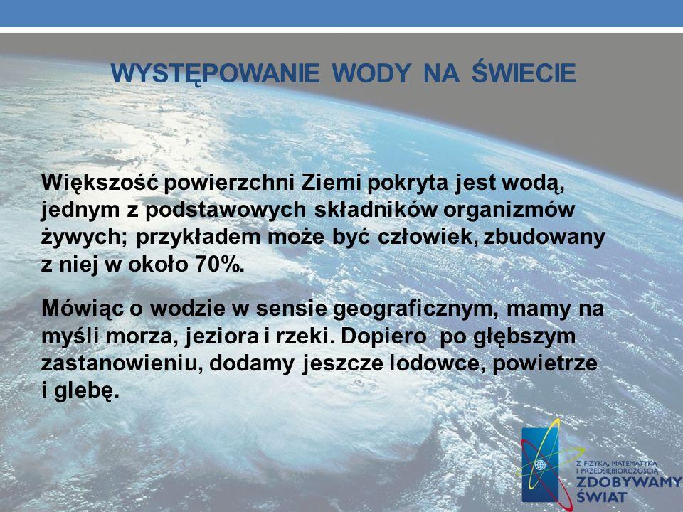 WYSTĘPOWANIE WODY NA ŚWIECIE Większość powierzchni Ziemi pokryta jest wodą, jednym z podstawowych składników organizmów żywych; przykładem może być cz