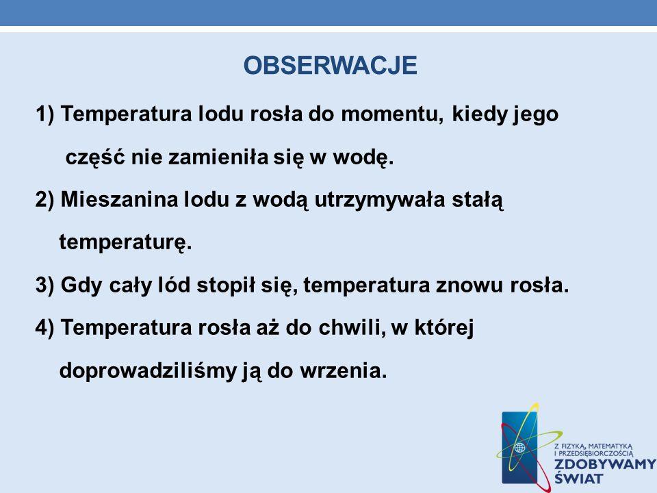OBSERWACJE 1) Temperatura lodu rosła do momentu, kiedy jego część nie zamieniła się w wodę. 2) Mieszanina lodu z wodą utrzymywała stałą temperaturę. 3