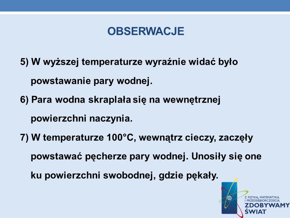 OBSERWACJE 5) W wyższej temperaturze wyraźnie widać było powstawanie pary wodnej. 6) Para wodna skraplała się na wewnętrznej powierzchni naczynia. 7)