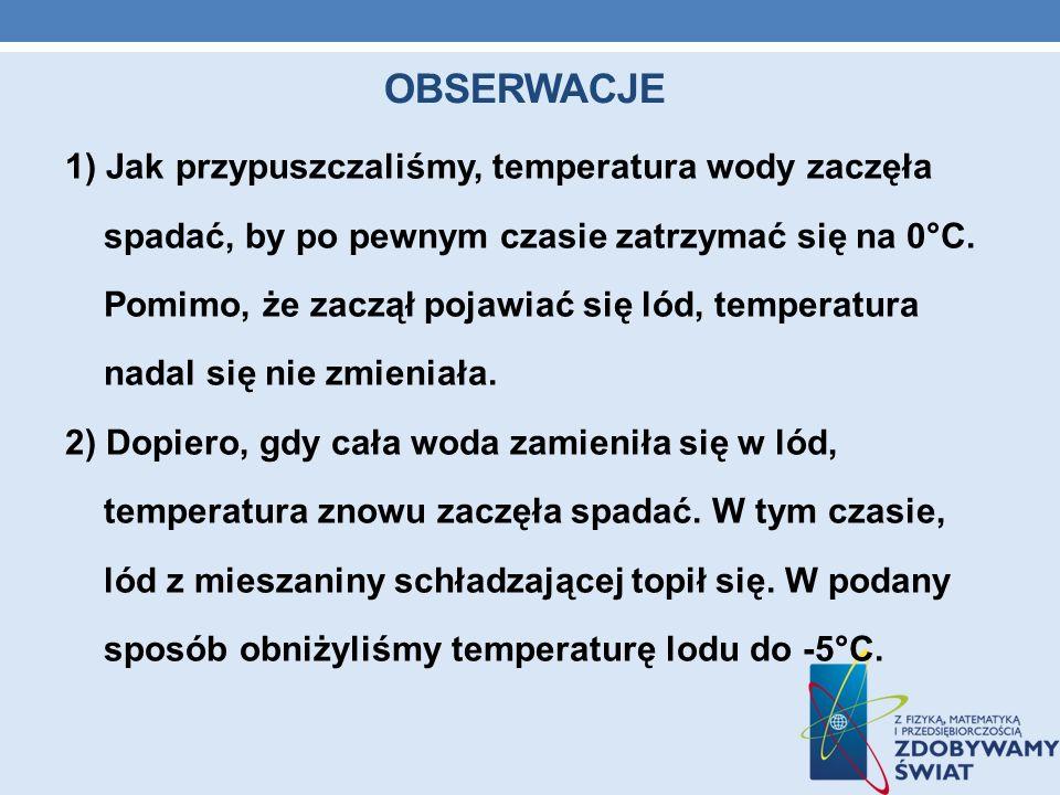 OBSERWACJE 1) Jak przypuszczaliśmy, temperatura wody zaczęła spadać, by po pewnym czasie zatrzymać się na 0°C. Pomimo, że zaczął pojawiać się lód, tem