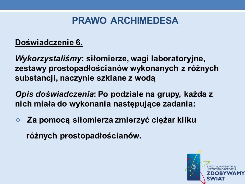PRAWO ARCHIMEDESA Doświadczenie 6. Wykorzystaliśmy: siłomierze, wagi laboratoryjne, zestawy prostopadłościanów wykonanych z różnych substancji, naczyn