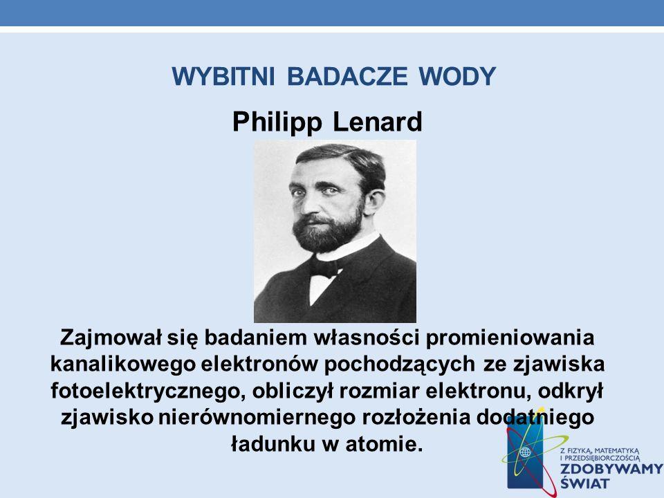 WYBITNI BADACZE WODY Philipp Lenard Zajmował się badaniem własności promieniowania kanalikowego elektronów pochodzących ze zjawiska fotoelektrycznego,