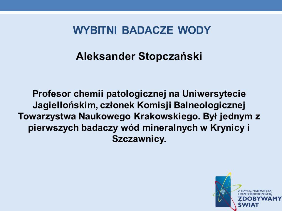 WYBITNI BADACZE WODY Aleksander Stopczański Profesor chemii patologicznej na Uniwersytecie Jagiellońskim, członek Komisji Balneologicznej Towarzystwa