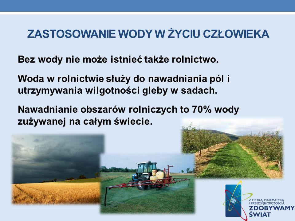 ZASTOSOWANIE WODY W ŻYCIU CZŁOWIEKA Bez wody nie może istnieć także rolnictwo. Woda w rolnictwie służy do nawadniania pól i utrzymywania wilgotności g