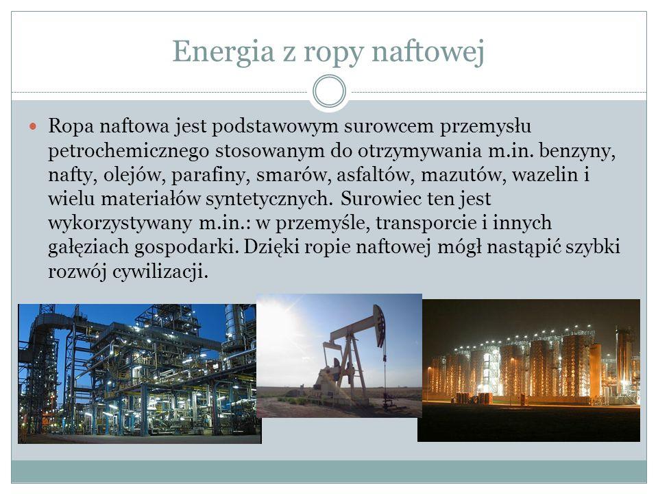 Energia z ropy naftowej Ropa naftowa jest podstawowym surowcem przemysłu petrochemicznego stosowanym do otrzymywania m.in.