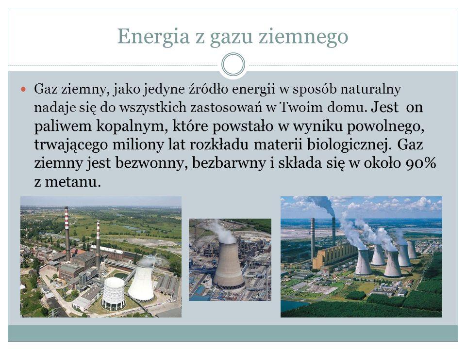 Energia z gazu ziemnego Gaz ziemny, jako jedyne źródło energii w sposób naturalny nadaje się do wszystkich zastosowań w Twoim domu.
