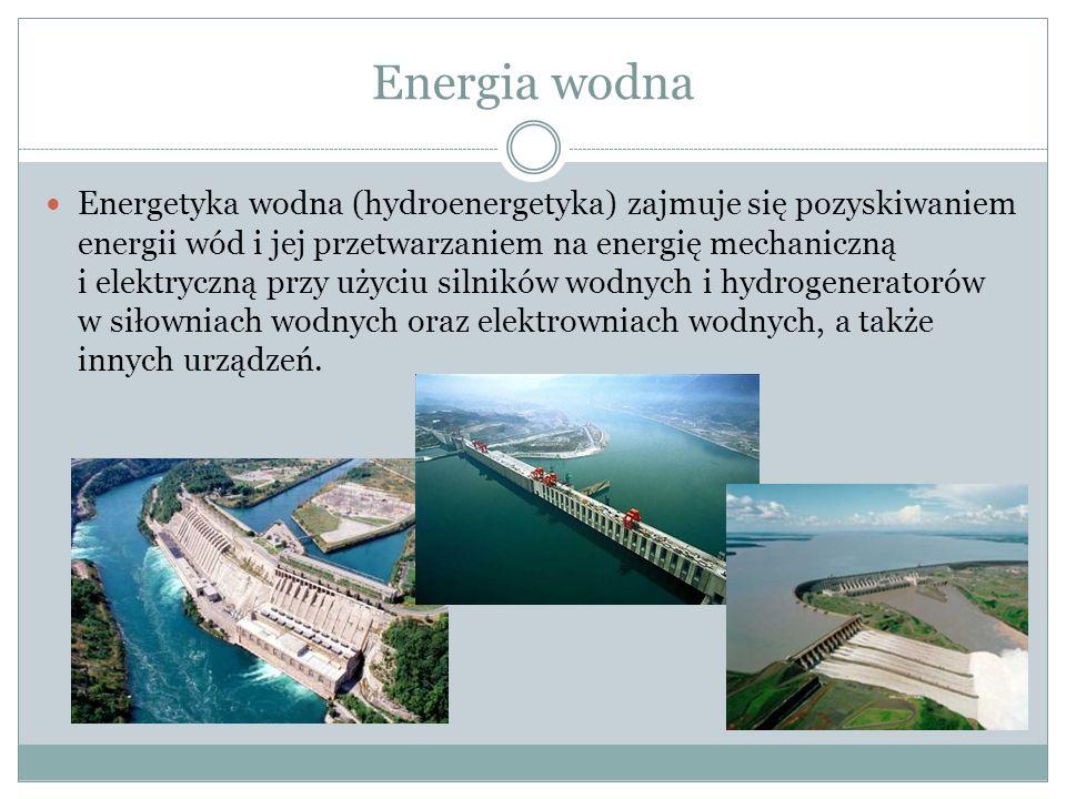 Energia wodna Energetyka wodna (hydroenergetyka) zajmuje się pozyskiwaniem energii wód i jej przetwarzaniem na energię mechaniczną i elektryczną przy użyciu silników wodnych i hydrogeneratorów w siłowniach wodnych oraz elektrowniach wodnych, a także innych urządzeń.