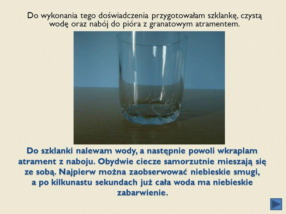 Do szklanki nalewam wody, a następnie powoli wkraplam atrament z naboju. Obydwie ciecze samorzutnie mieszają się ze sobą. Najpierw można zaobserwować