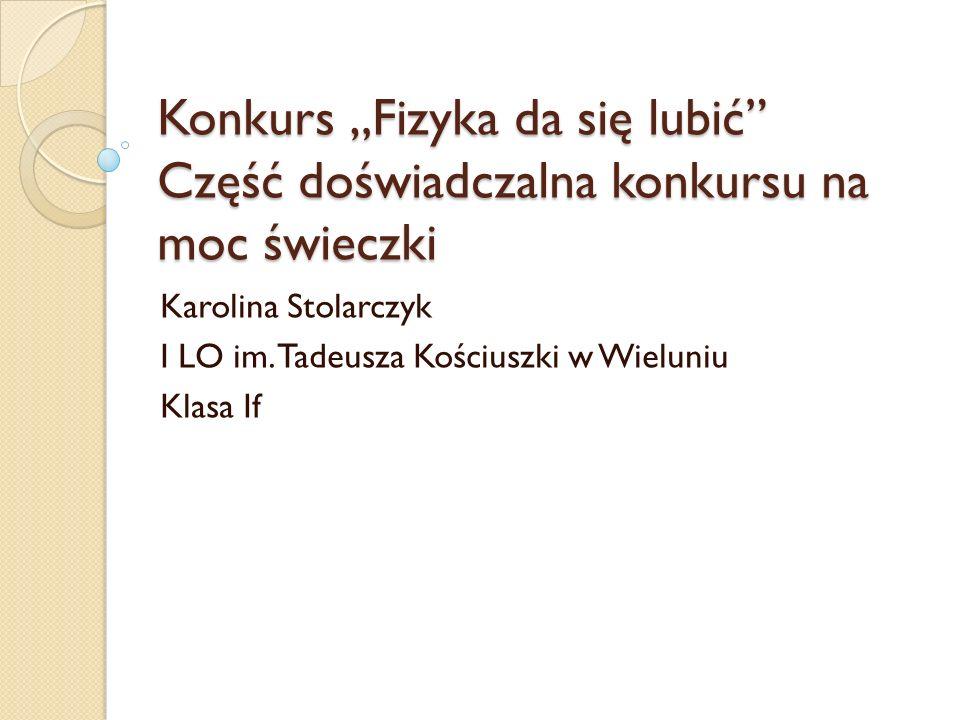 Konkurs Fizyka da się lubić Część doświadczalna konkursu na moc świeczki Karolina Stolarczyk I LO im. Tadeusza Kościuszki w Wieluniu Klasa If