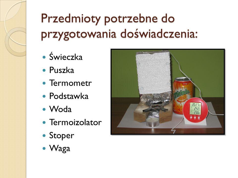 Przedmioty potrzebne do przygotowania doświadczenia: Świeczka Puszka Termometr Podstawka Woda Termoizolator Stoper Waga