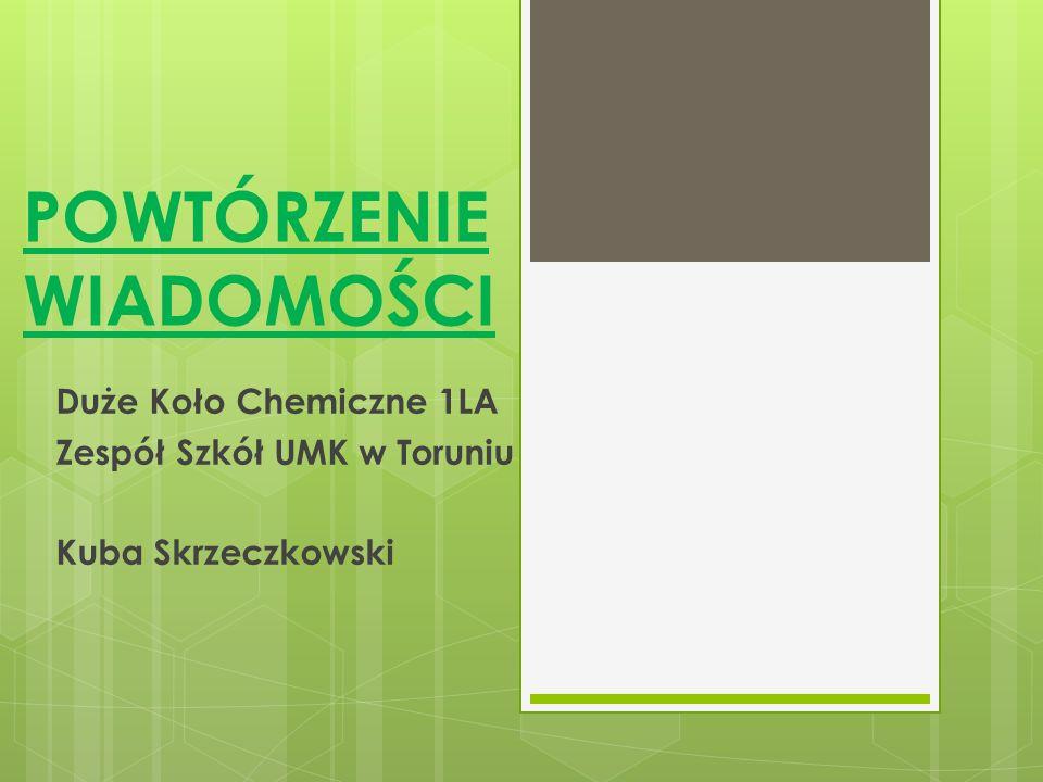 POWTÓRZENIE WIADOMOŚCI Duże Koło Chemiczne 1LA Zespół Szkół UMK w Toruniu Kuba Skrzeczkowski