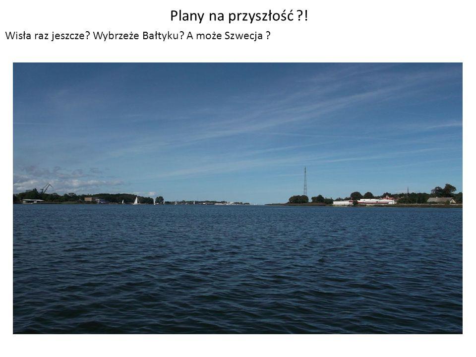 Plany na przyszłość ! Wisła raz jeszcze Wybrzeże Bałtyku A może Szwecja