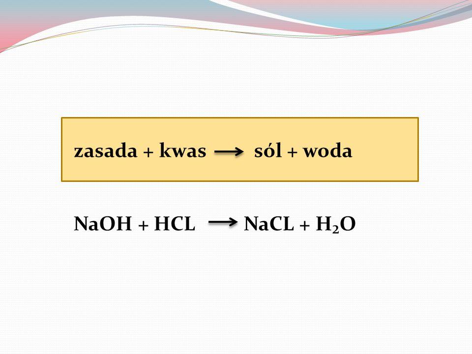 zasada + kwas sól + woda NaOH + HCL NaCL + HO