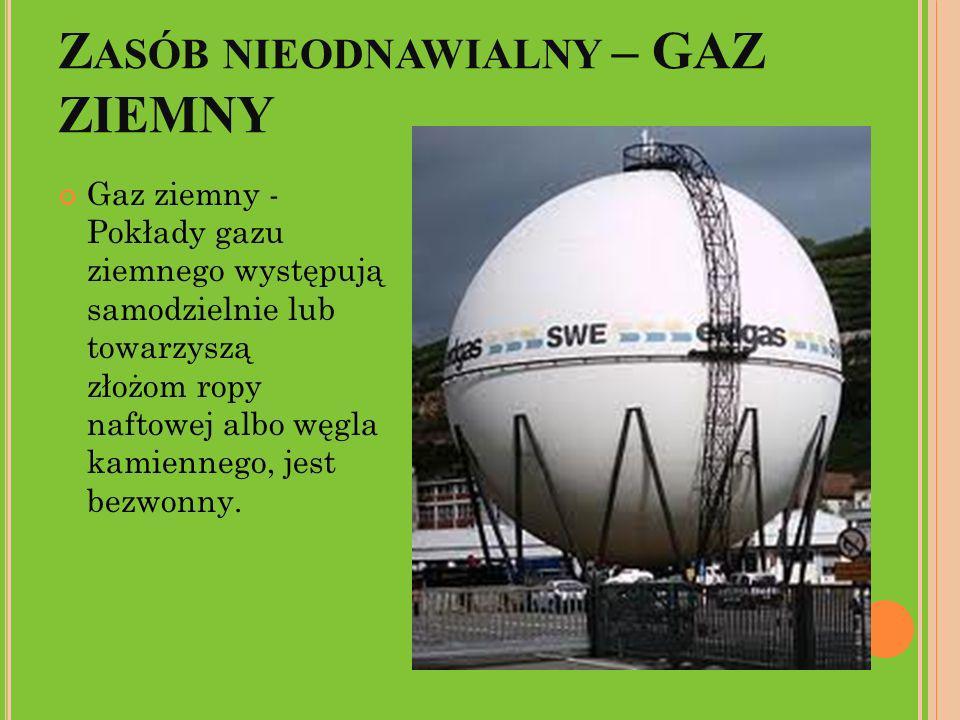 Z ASÓB NIEODNAWIALNY – GAZ ZIEMNY Gaz ziemny - Pokłady gazu ziemnego występują samodzielnie lub towarzyszą złożom ropy naftowej albo węgla kamiennego,