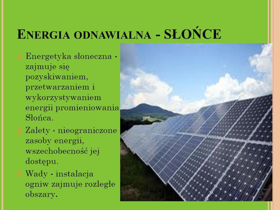 E NERGIA ODNAWIALNA - SŁOŃCE Energetyka słoneczna - zajmuje się pozyskiwaniem, przetwarzaniem i wykorzystywaniem energii promieniowania Słońca. Zalety